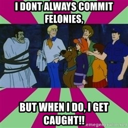 Scooby doo rotten kids! - I dont always commit felonies,  But when i do, i get caught!!