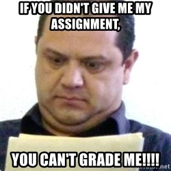 dubious history teacher - If you didn't give me my assignment, You can't Grade Me!!!!