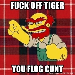 Angry Scotsman - Fuck off Tiger You Flog Cunt