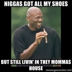 michael jordan laughing - NIGGAS GOT ALL MY SHOES BUT STILL LIVIN' IN THEY MOMMAS HOUSE