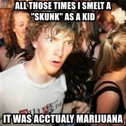 "sudden realization guy - All those times i smelt a ""skunk"" as a kid It was acctualy marijuana"