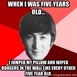 John Lennon Meme - When I was five years old... I jumped my pillow and wiped boogers in the wall like every other five year old.