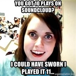 Overprotective Girlfriend - you got 10 plays on soundcloud?  i could have sworn i played it 11...