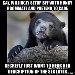 sad bear - GAY, WILLINGLY SETUP BFF WITH HUNKY ROOMMATE AND PRETEND TO CARE Secretly just want to hear her description of the sex later