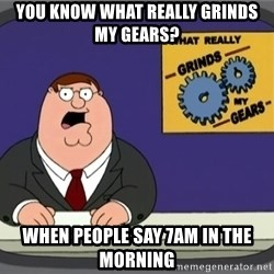 What really grinds my gears - You know what really grinds my gears? When people say 7Am in the morning