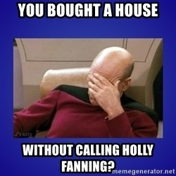 Picard facepalm  - You bought a house without calling holly fanning?