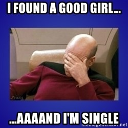 Picard facepalm  - I found a good GIRL... ...aaaand I'm single