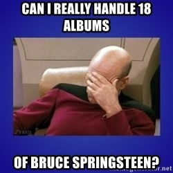 Picard facepalm  - Can I really handle 18 albums of bruce springsteen?