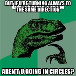 Velociraptor Filosofo - BUT if u're turning always to THE SAME DIrection aren't u going in circleS?