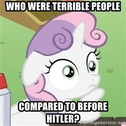 Sudden Clarity Sweetie Belle - Who were terrible people compared to before hitler?