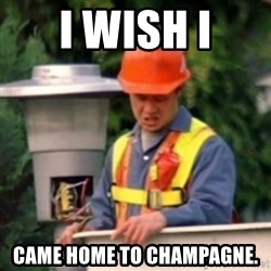 No One Ever Pays Me in Gum - I wish i Came home to champagne.