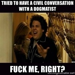 fuck me right jonah hill - tried to have a civil conversation with a dogmatist fuck me, right?