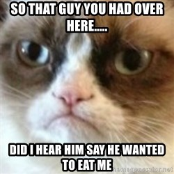 angry cat asshole - So that guy you had over here..... Did I hear him say he wanted to eat me