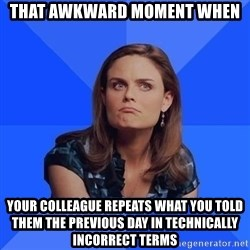 Socially Awkward Brennan - That Awkward Moment when Your Colleague Repeats what you told them the previous day in technically incorrect terms