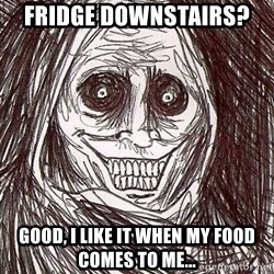 Shadowlurker - Fridge downstairs?  Good, I like it when my food comes to me...