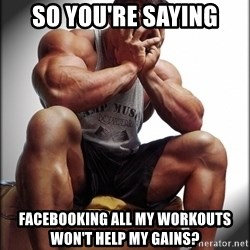 Fit Guy Problems - So you're saying Facebooking all my workouts won't help my gains?