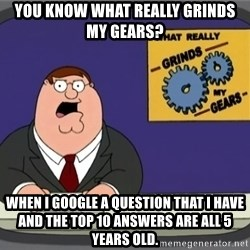 What really grinds my gears - You know what really grinds my gears?  When I google a question that I have and the top 10 answers are all 5 years old.