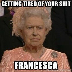 Unhappy Queen - getting tired of your shit Francesca