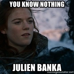 Ygritte knows more than you - You KNOW NOTHING JULIEN BANKA