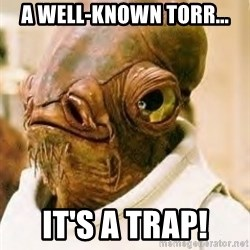 Its A Trap - A well-Known Torr... IT'S A TRAP!