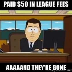 and they're gone - paid $50 in league fees AAAAAnd they're gone