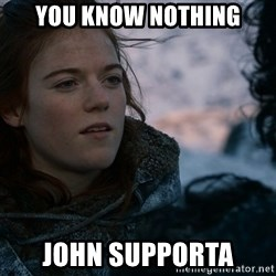 Ygritte knows more than you - you know nothing john supporta