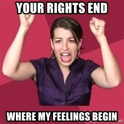 FeministFrequently - Your rights end Where my feelings begin