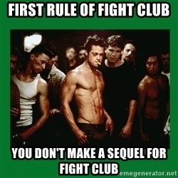 Fight Club  - first rule of fight club you don't make a sequel for fight club