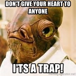 Its A Trap - DON'T GIVE YOUR HEART TO ANYONE  I'TS A TRAP!