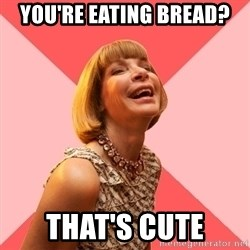 Amused Anna Wintour - You're eating bread? That's cute