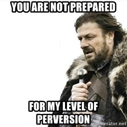 Prepare yourself - You are not prepared For my level of perversion