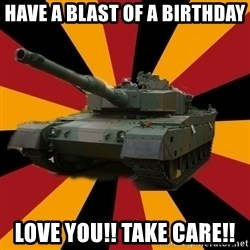 http://memegenerator.net/The-Impudent-Tank3 - Have a blast of a birthday love you!! Take care!!