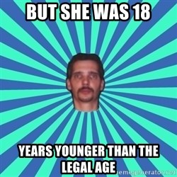PEDO GOATIE STEVE - but she was 18 years younger than the legal age