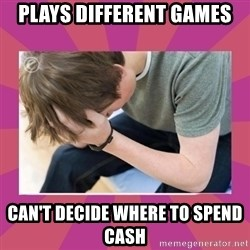 First World Gamer Problems - PLAYS DIFFERENT GAMES CAN'T DECIDE WHERE TO SPEND CASH