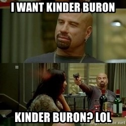 Skin Head John - I want kinder buron KINDER BURON? lol