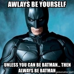 Blatantly Obvious Batman - awlays Be yourself  unless you can be batman... then always be batman