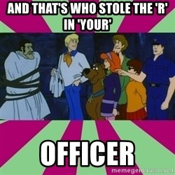 Scooby doo rotten kids! - and that's who stole the 'r' in 'your' officer