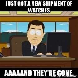 and they're gone - Just got a new shipment of watches Aaaaand they're gone.