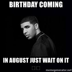DRAKE - Birthday coming  In august just wait on it 🎉🎉