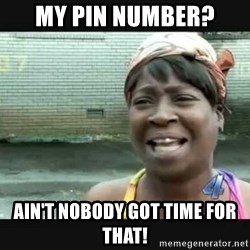 Sweet brown - My PIN number? Ain't nobody got time for that!