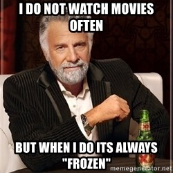 """The Most Interesting Man In The World - I do not watch movies often but when I do its always """"FROZEN"""""""