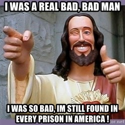 buddy jesus - i was a real bad, bad man i was so bad, im still found in every prison in america !