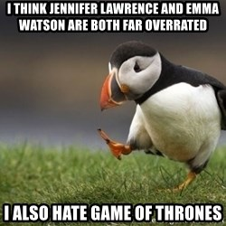 Unpopular Opinion Puffin - I think Jennifer Lawrence and Emma Watson are both far overrated I also hate Game of Thrones