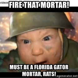 Army Baby - fire that mortar! Must be a florida gator mortar, rats!