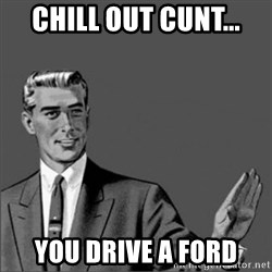 Chill out slut - chill out cunt... you drive a ford