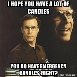 will ferrell - I hope you have a lot of candles you do have emergency CANDLES, right?