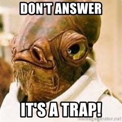 Its A Trap - Don't answer It's a trap!
