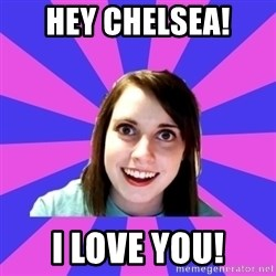 over attached girlfriend - Hey Chelsea! I LOVE YOU!
