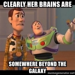 X, X Everywhere  - clearly Her brains are  somewhere beyond the galaxy