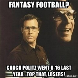 will ferrell - fantasy football? coach politz went 0-16 last year...top that, losers!